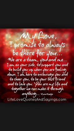 My Love, I promise to always be there for you… We are a team, you and me… I am on your side, to support you and to build you up when you are feeling down. I am here to encourage you and to cheer you, to be your best friend and to love you. Love Poems, Love Quotes For Him, Me Quotes, Always There For You Quotes, Qoutes, Husband Quotes, Family Quotes, The Words, Love You