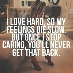 I love hard, so my feelings die slow. But once I stop caring, you'll never get that back.