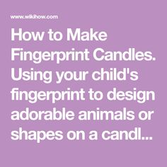 How to Make Fingerprint Candles. Using your child's fingerprint to design adorable animals or shapes on a candle is a great way to create a keepsake. The resulting candle can be used for special events, kept as long as you like or given to...