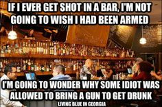 Luckily I don't go to bars because I'm a recluse and also the idea of drunk idiots congregating bothers me enough but arm them and it is even worse. (Not saying everyone who goes to bars is a drunk idiot but it does seem to be a great place for the type to get together ;))