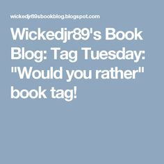 "Wickedjr89's Book Blog: Tag Tuesday: ""Would you rather"" book tag!"