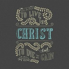For to me, to live is Christ [He is my source of joy, my reason to live] and to die is gain [for I will be with Him in eternity]. PHILIPPIANS 1:21 AMP