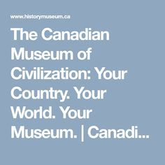 The Canadian Museum of Civilization: Your Country. Your World. Your Museum. | Canadian Museum of History