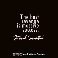 """The best revenge is massive success.""  ~Frank Sinatra    Read more at: http://epicinspirationalquotes.com/the-best-revenge-is-massive-success/"