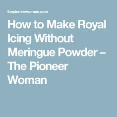 How to Make Royal Icing Without Meringue Powder – The Pioneer Woman