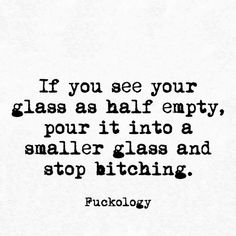 Life is all How you look at it. My glass is half full never half empty..