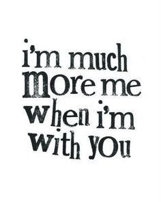 I've never had to hide who I truly am around you, because you love me for who I truly am....