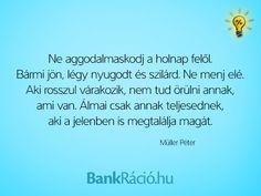 Ne aggodalmaskodj a holnap felől. Bármi jön, légy nyugodt és szilárd. Ne menj elé. Aki rosszul várakozik, nem tud örülni annak, ami van. Álmai csak annak teljesednek, aki a jelenben is megtalálja magát. - Müller Péter, www.bankracio.hu idézet