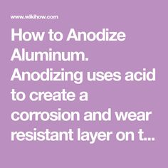 How to Anodize Aluminum. Anodizing uses acid to create a corrosion and wear resistant layer on top of a metal. The process of anodizing changes the crystal structure near the surface of substances, like aluminum alloy, and allows you to...