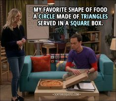 Quote from The Big Bang Theory 11x13 │  Sheldon Cooper: My favorite shape of food - a circle made of triangles served in a square box. │ #TheBigBangTheory #TBBT #Quotes