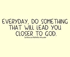 .every day is an opportunity to get closer to God.