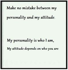 I love this and it is absolutely true!  Poor treatment will give me a very different attitude! Not change who I am.