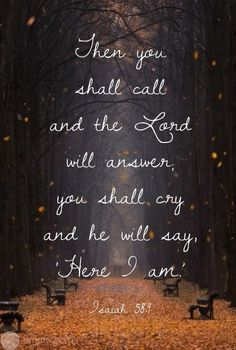 """Isaiah 58:8-9 Then your light shall break forth like the morning, Your healing shall spring forth speedily, And your righteousness shall go before you; The glory of the Lord shall be your rear guard. Then you shall call, and the Lord will answer; You shall cry, and He will say, 'Here I am. ' """"If you take away the yoke from your midst, The pointing of the finger, and speaking wickedness,"""