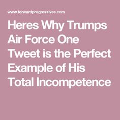 Heres Why Trumps Air Force One Tweet is the Perfect Example of His Total Incompetence