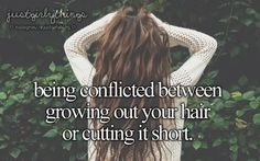 Being conflicted between letting your hair grow out or cutting it short.