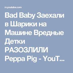 Bad Baby Заехали в Шарики на Машине Вредные Детки РАЗОЗЛИЛИ Peppa Pig - YouTube