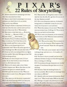 22 rules for storytelling from Pixar.  Originally tweeted by Emma Coats.  You admire a character for trying more than for their successes.  You gotta keep in mind what's interesting to you as an audience, not what's fun to do as a writer. They can be v. different.  Trying for theme is important, but you won't see what the story is actually about til you're at the end of it. Now rewrite.  Once upon a time there was ___. Every day, ___. One day ___. Because of that, ___. Because