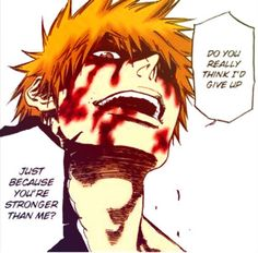 Ichigo. I feel like saying this to some people. Bonus if I could be all bloody while doing so! It'd probably scare the shit out of them.