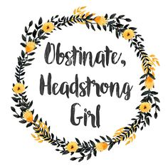 Obstinate, Headstrong Girl -Jane Austen  *Could be a good quote for my grad cap!*