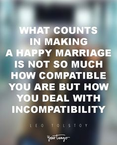 """""""What counts in making a happy marriage is not so much how compatible you are but how you deal with incompatibility.""""  — Leo Tolstoy"""