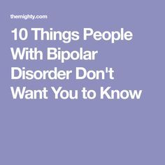 10 Things People With Bipolar Disorder Don't Want You to Know