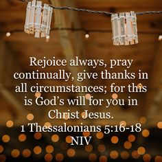 1 Thessalonians Rejoice always, pray continually, give thanks in all circumstances; for this is God's will for you in Christ Jesus. Bible Scriptures, Bible Quotes, Godly Quotes, Biblical Verses, Scripture Verses, Fear Of The Lord, Way Of Life, Word Of God, Holy Spirit