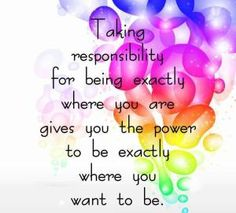 Taking responsibility for being exactly where you are gives you the power to be exactly where you want to be.