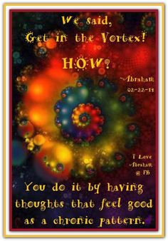 We said, get in the Vortex!  How? You do it by having thoughts that feel good as a chronic pattern. *Abraham-Hicks Quotes (AHQ1760) #vortex #thought
