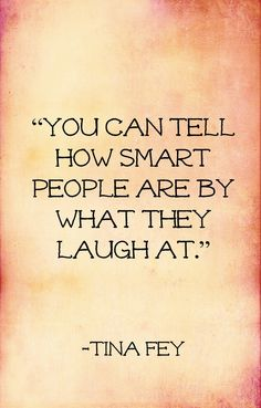 You can tell how smart people are by what they laugh at . - Tina Fey wisdom in a quote . Tina Fey Quotes, Life Quotes Love, Great Quotes, Quotes To Live By, Me Quotes, Funny Quotes, Inspirational Quotes, Smart Quotes, House Quotes