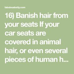 16) Banish hair from your seats If your car seats are covered in animal hair, or even several pieces of human hair, it can be hard to find an easy way to remove it. The best way to use a window squeegee and a spray bottle filled with water. Start by spraying your seats and …