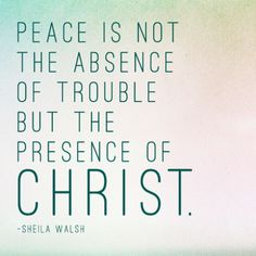 Peace is not that absence of trouble but the presence of Christ. ~Sheila Walsh