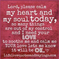 Lord, please calm my heart and soul today ~ so many things are out of my control  and I need your love to soothe me and calm me ~ YOUR love lets me know it will be OK ♥