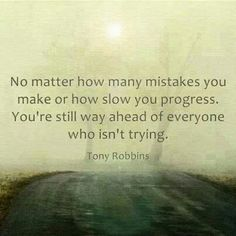 """""""No matter how many mistakes you make or how slow you progress, you're still way ahead of everyone who isn't trying."""" -- Tony Robbins  From http://foudak.com/anthony-robbins/"""