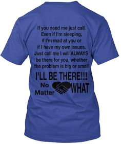 If You Need Me Just Call. Even If I'm Sleeping,  If I'm Mad At You Or If I Have My Own Issues. Just Call Me I Will... Deep Royal T-Shirt Back