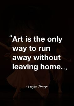 """Art is the only way to run away without leaving home."" -Twyla Tharp- - ""Art is the only way to run away without leaving home. Quotable Quotes, Motivational Quotes, Inspirational Quotes, Great Quotes, Quotes To Live By, Escape Quotes, Mothers Day Quotes, Creativity Quotes, Beautiful Words"