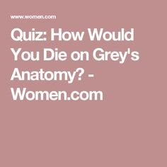 Quiz: How Would You Die on Grey's Anatomy? - Women.com