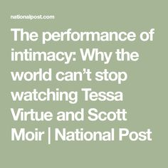 The performance of intimacy: Why the world can't stop watching Tessa Virtue and Scott Moir | National Post