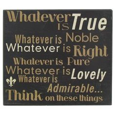 """Whatever is true, whatever is noble, whatever is right, whatever is pure, whatever is lovely, whatever is admirable...think on these things."""