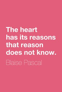 """""""The heart has its reasons that reason does not know.""""  ―Blaise Pascal"""