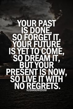 Your present is now, so live it with no regrets.