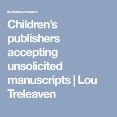 Children's publishers accepting unsolicited manuscripts | Lou Treleaven