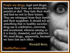 Addiction quote: People use drugs, legal and illegal, because their lives are intolerably painful or dull. They hate their work and find no rest in their leisure. They are estranged from their families and their neighbors. It should tell us something that in healthy societies drug use is celebrative, convivial, and occasional, whereas among us it is lonely, shameful, and addictive. We need drugs, apparently, because we have lost each other. http://www.healthyplace.com/addictions/