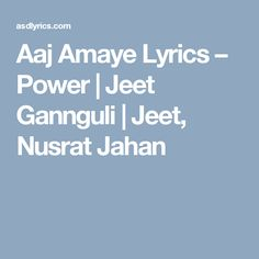 Aaj Amaye Lyrics – Power | Jeet Gannguli | Jeet, Nusrat Jahan