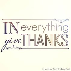 Heather McCloskey Beck In everything - Everything - Give Thanks. Visit me --> www.HeatherMcCloskeyBeck.com