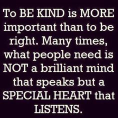 """To be kind is more important than to be right. Many times, what people need is NOT a brilliant mind that speaks, but a special heart that listens."" - Just a quote about being nice and listening <3"