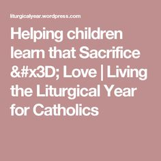 Helping children learn that Sacrifice = Love | Living the Liturgical Year for Catholics
