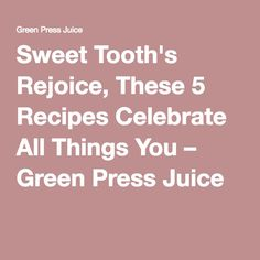 Sweet Tooth's Rejoice, These 5 Recipes Celebrate All Things You – Green Press Juice