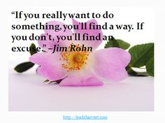 """If you really want to do something, you'll find a way. If you don't, you'll find an excuse."" –Jim Rohn"