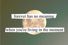 forever has no meaning when you're living in the moment.