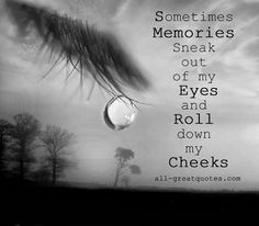 """Sometimes... """"...Memories sneak out of my eyes and roll…"""